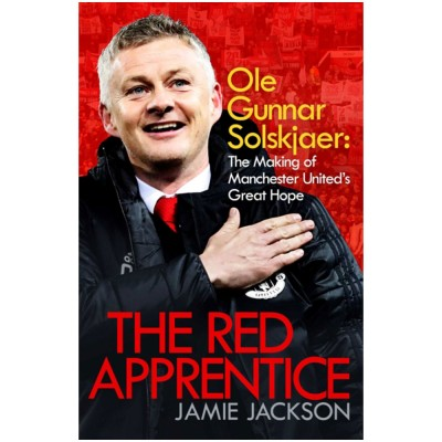 The Red Apprentice : Ole Gunnar Solskjaer: The Making of Manchester United's Great Hope